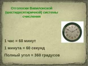 Отголоски Вавилонской (шестидесятиричной) системы счисления 1 час = 60 минут