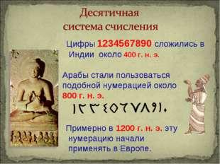Цифры 1234567890 сложились в Индии около 400 г. н. э. Арабы стали пользоватьс