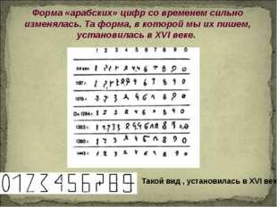 Форма «арабских» цифр со временем сильно изменялась. Та форма, в которой мы и