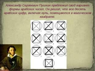 Александр СергеевичПушкин предложил свой вариант формы арабских чисел. Он ре