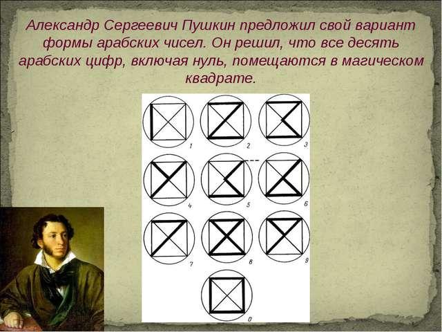 Александр СергеевичПушкин предложил свой вариант формы арабских чисел. Он ре...