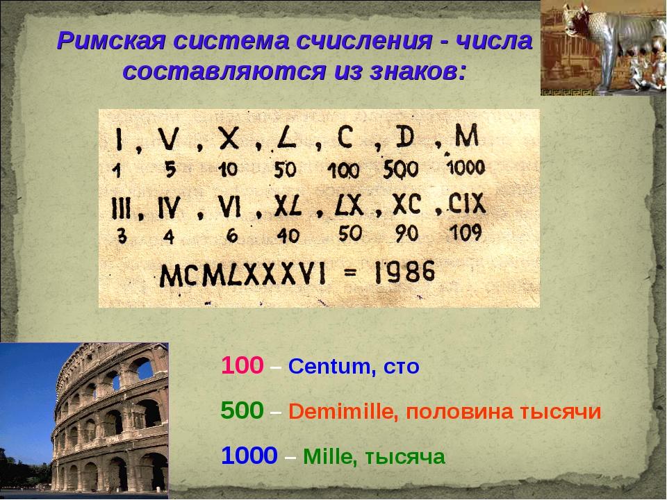 Римская система счисления - числа составляются из знаков: 100 – Centum, сто 5...