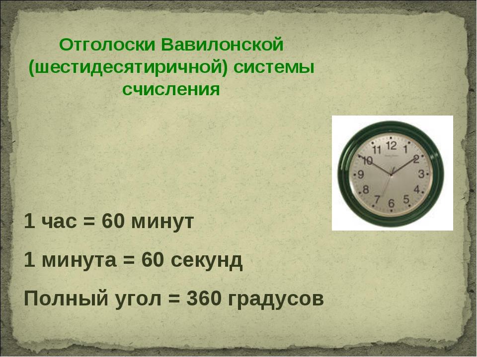 Отголоски Вавилонской (шестидесятиричной) системы счисления 1 час = 60 минут...