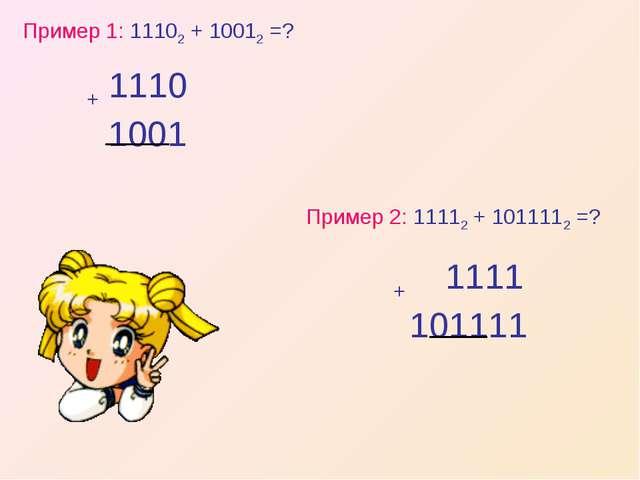 Пример 1: 11102 + 10012 =? Пример 2: 11112 + 1011112 =?
