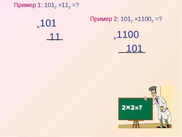Пример 1: 1012 ×112 =? Пример 2: 1012 ×11002 =?