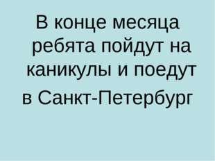 В конце месяца ребята пойдут на каникулы и поедут в Санкт-Петербург