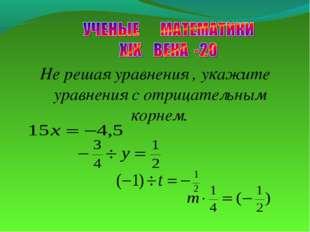 Не решая уравнения , укажите уравнения с отрицательным корнем.