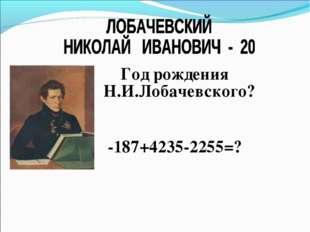 Год рождения Н.И.Лобачевского? -187+4235-2255=?