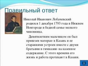 Правильный ответ Николай Иванович Лобачевский родился 1 декабря 1793 года в Н