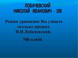 Решив уравнение Вы узнаете сколько прожил Н.И.Лобачевский. 708-х=644