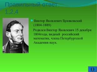 Правильный ответ 1,2,4 Виктор Яковлевич Буняковский (1804-1889) Родился Викто