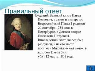 Правильный ответ Будущий Великий князь Павел Петрович, а затем и император Вс