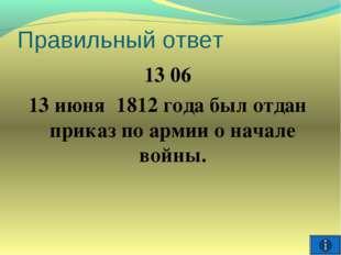 Правильный ответ 13 06 13 июня 1812 года был отдан приказ по армии о начале в