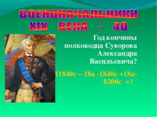 Год кончины полководца Суворова Александра Васильевича? 11840с – 18а -1840с +