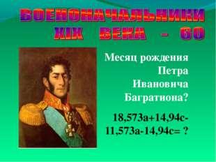 Месяц рождения Петра Ивановича Багратиона? 18,573а+14,94с-11,573а-14,94с= ?