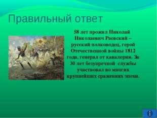 Правильный ответ 58 лет прожил Николай Николаевич Раевский –русский полководе