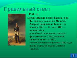 Правильный ответ 1761 год Михаи́л Богда́нович Баркла́й-де-То́лли(при рождени
