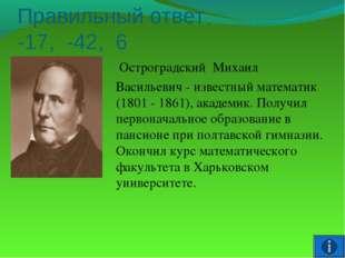 Правильный ответ -17, -42, 6 Остроградский Михаил Васильевич - известный мате