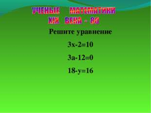 Решите уравнение 3х-2=10 3a-12=0 18-y=16
