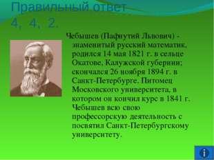 Правильный ответ 4, 4, 2. Чебышев (Пафнутий Львович) - знаменитый русский мат