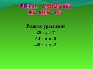 Решите уравнение 28 : y = 7 64 : a = -8 -49 : x = -7