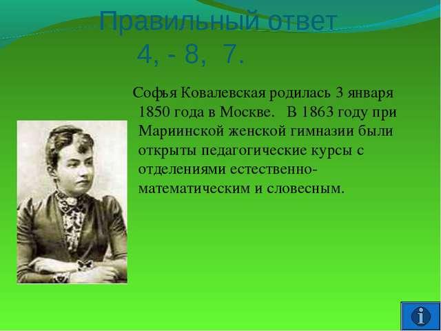 Правильный ответ 4, - 8, 7. Софья Ковалевская родилась 3 января 1850 года в...