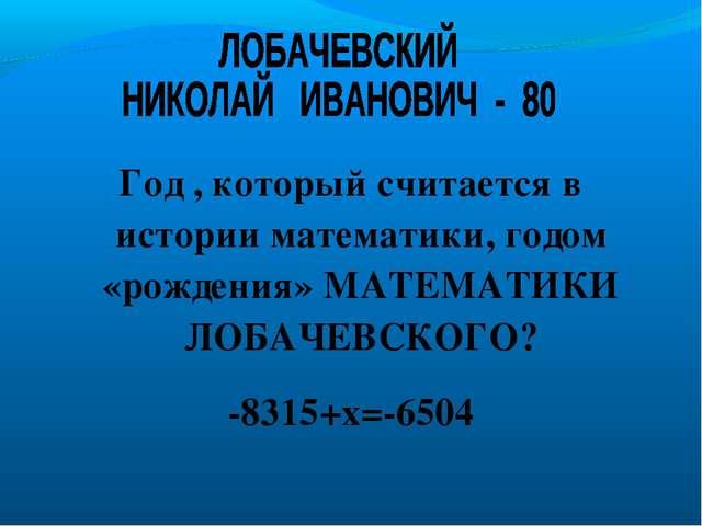 Год , который считается в истории математики, годом «рождения» МАТЕМАТИКИ ЛОБ...