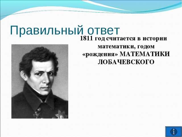 Правильный ответ 1811 год считается в истории математики, годом «рождения» МА...