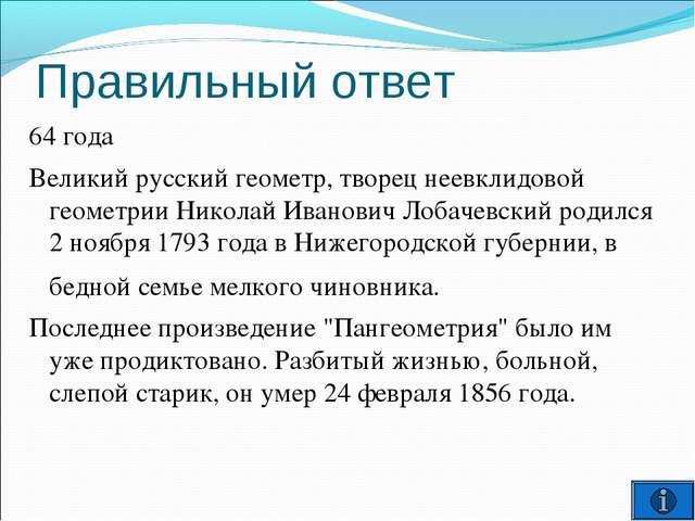 Правильный ответ 64 года Великий русский геометр, творец неевклидовой геометр...