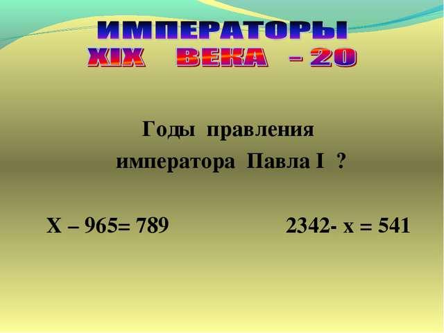 Годы правления императора Павла I ? Х – 965= 789 2342- х = 541