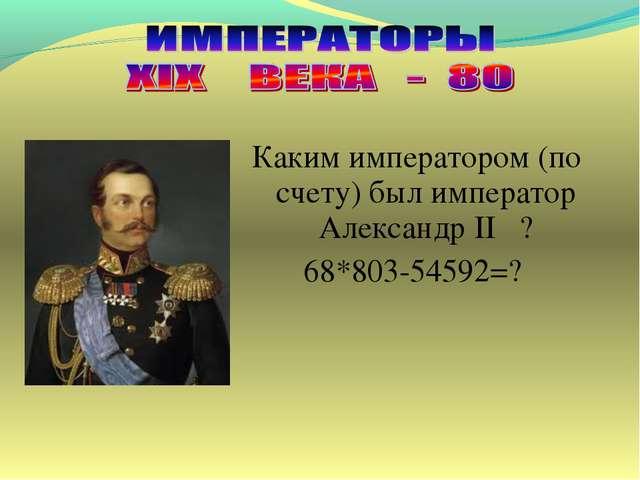 Каким императором (по счету) был император Александр II ? 68*803-54592=?