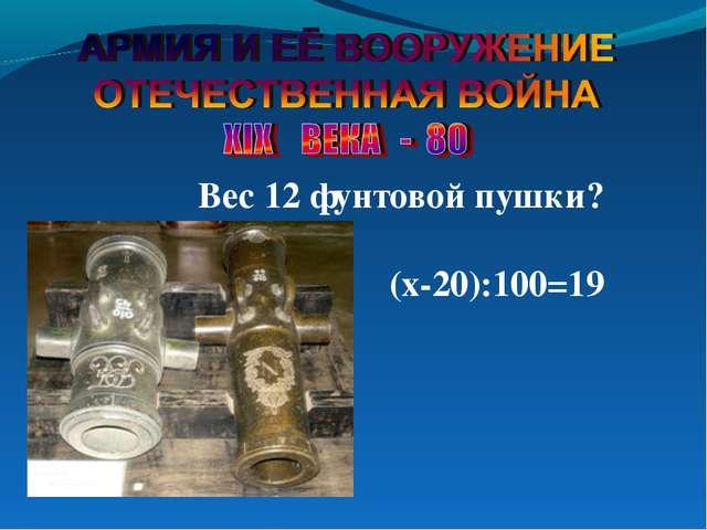 Вес 12 фунтовой пушки? (х-20):100=19