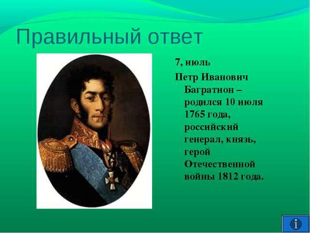Правильный ответ 7, июль Петр Иванович Багратион – родился 10 июля 1765 года,...