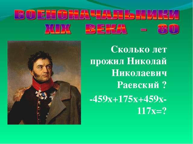 Сколько лет прожил Николай Николаевич Раевский ? -459х+175х+459х-117х=?
