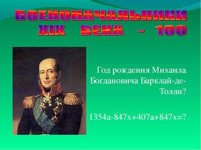 Год рождения Михаила Богдановича Барклай-де-Толли? 1354а-847х+407а+847х=?