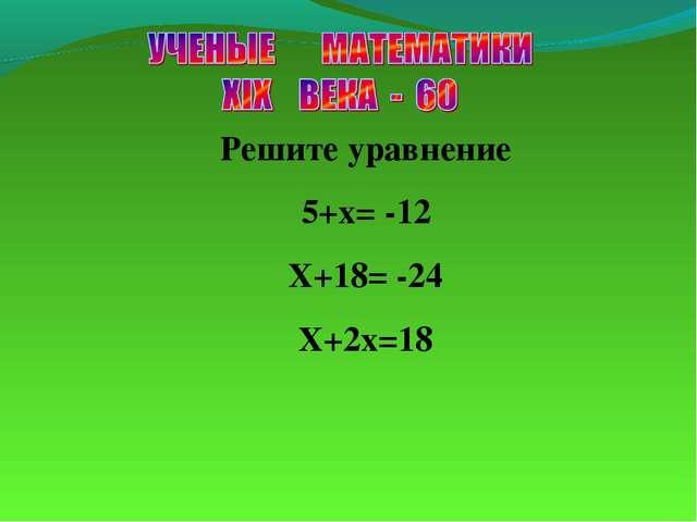 Решите уравнение 5+х= -12 Х+18= -24 Х+2х=18