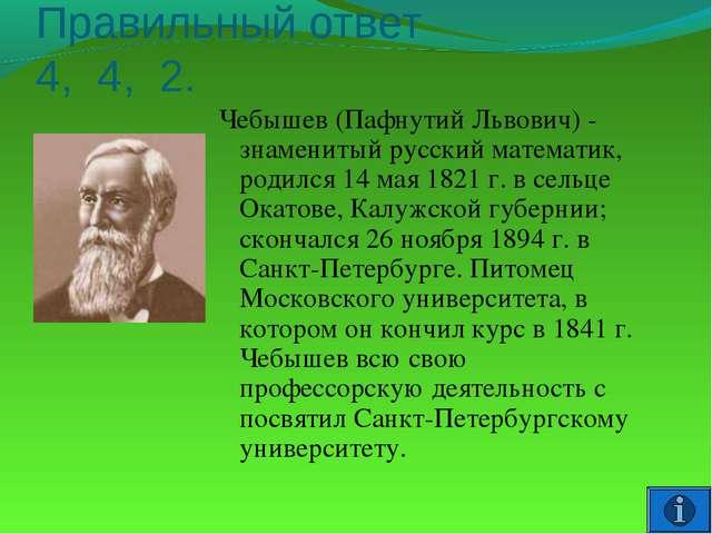 Правильный ответ 4, 4, 2. Чебышев (Пафнутий Львович) - знаменитый русский мат...