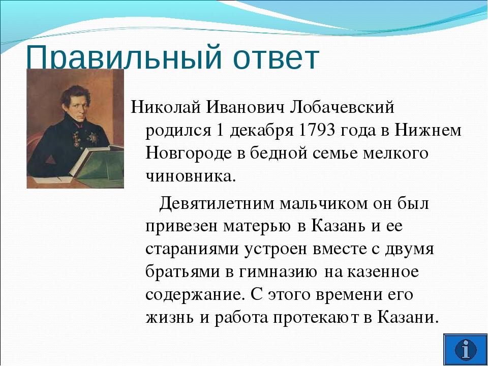 Правильный ответ Николай Иванович Лобачевский родился 1 декабря 1793 года в Н...