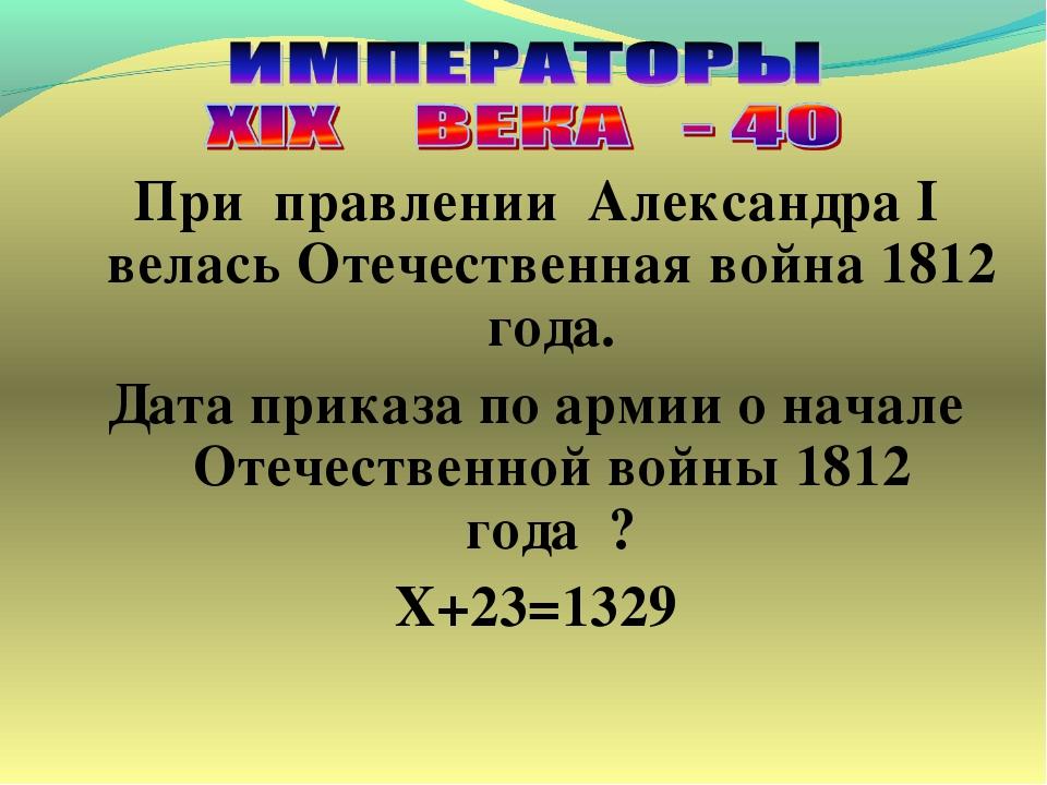 При правлении Александра I велась Отечественная война 1812 года. Дата приказа...