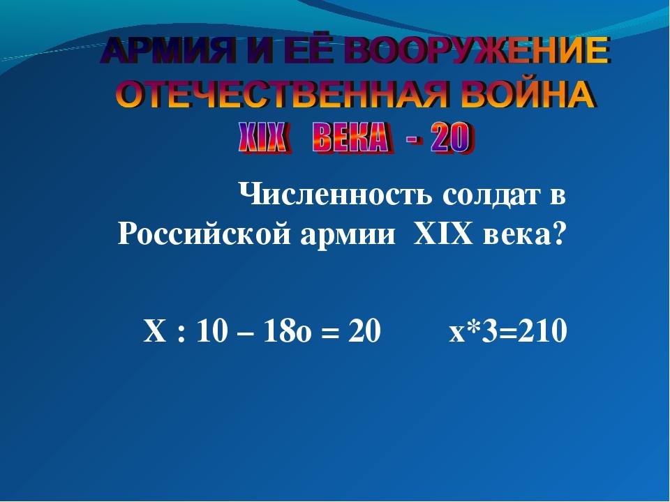Численность солдат в Российской армии XIX века? Х : 10 – 18о = 20 х*3=210