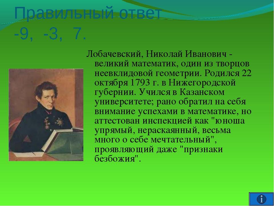 Правильный ответ -9, -3, 7. Лобачевский, Николай Иванович - великий математик...