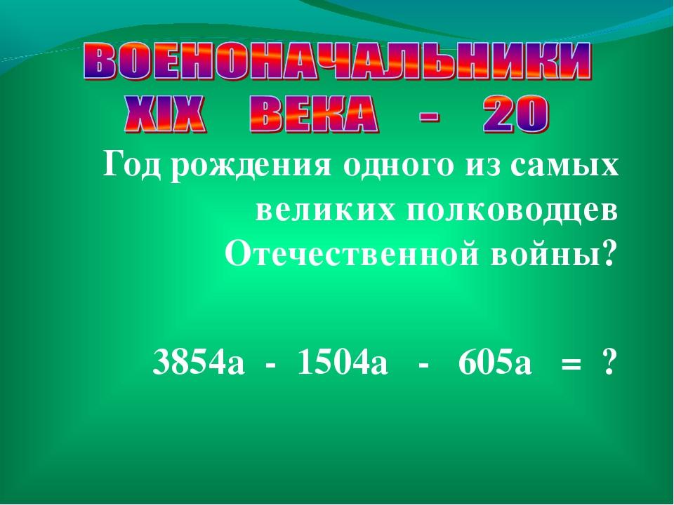 Год рождения одного из самых великих полководцев Отечественной войны? 3854a -...