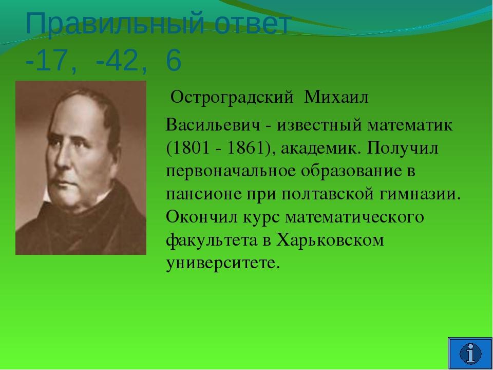 Правильный ответ -17, -42, 6 Остроградский Михаил Васильевич - известный мате...