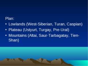 Plan: Lowlands (West-Siberian, Turan, Caspian) Plateau (Ustyurt, Turgay, Pre-