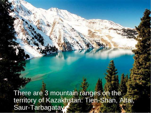 There are 3 mountain ranges on the territory of Kazakhstan: Tien-Shan, Altai...