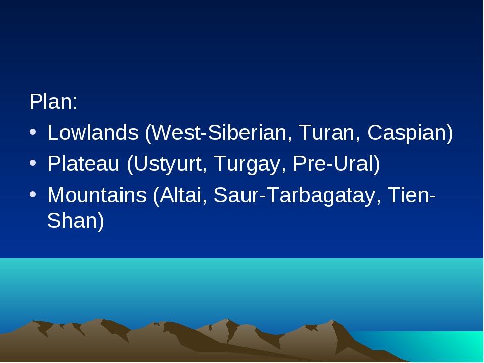 Plan: Lowlands (West-Siberian, Turan, Caspian) Plateau (Ustyurt, Turgay, Pre-...