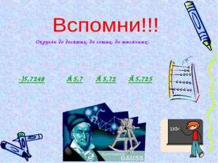 Округли до десятых, до сотых, до тысячных: -)5,7248 ≈5,7 ≈5,72 ≈5,725