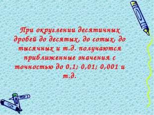 При округлении десятичных дробей до десятых, до сотых, до тысячных и т.д. пол