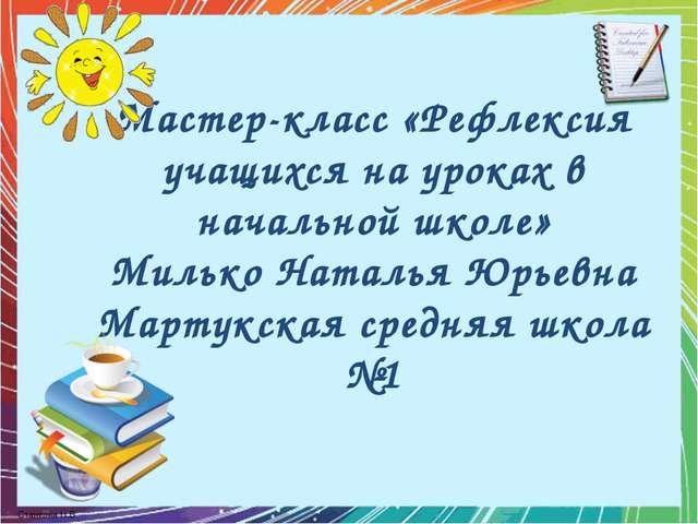Мастер-класс «Рефлексия учащихся на уроках в начальной школе» Милько Наталья...