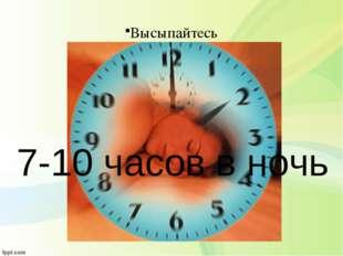 Высыпайтесь 7-10 часов в ночь